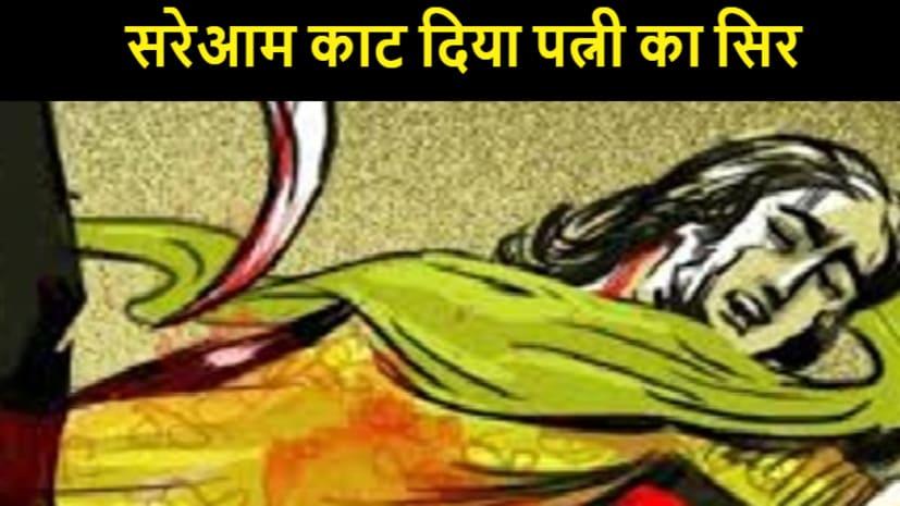 बिहार में वर्दी ठेंगे पर, बक्सर में पति ने बीच बाजार काट दिया पत्नी का सिर, तमाशबीन बने रहे लोग