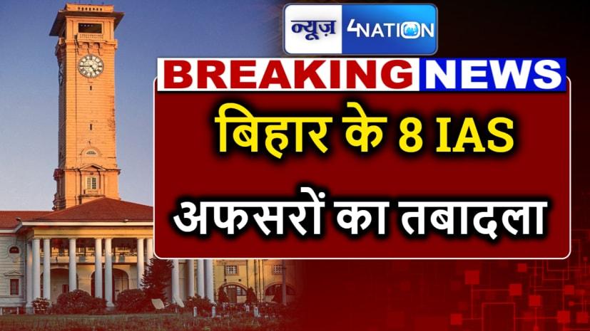 BIG Breaking : बिहार में 8 आईएएस अफसरों का तबादला, देखें पूरी लिस्ट.....