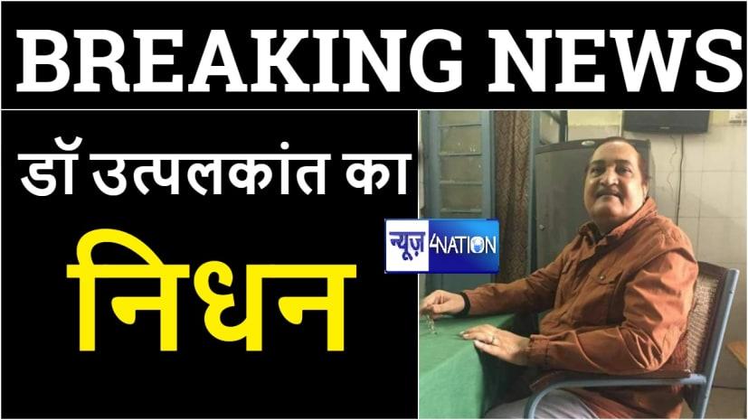 बिहार के प्रसिद्ध शिशु रोग विशेषज्ञ डा उत्पल कांत का दिल्ली के मेदांता अस्पताल में निधन