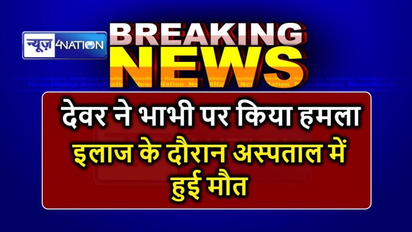 BREAKING NEWS : देवर ने भाभी पर धारदार हथियार से किया हमला, इलाज के दौरान हुई मौत