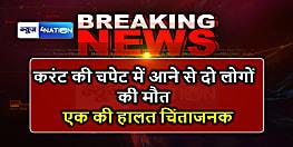 BIG BREAKING : करंट की चपेट में आने से दो लोगों की मौत, एक की हालत चिंताजनक