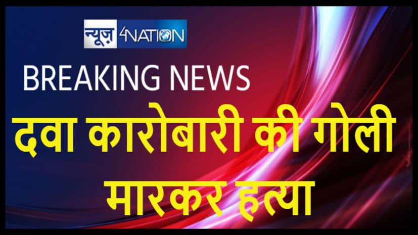 बिहार में अपराधियों का तांडव, भाजपा नेता व दवा कारोबारी की गोली मारकर हत्या