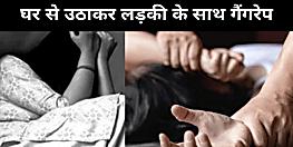 पांच लड़कों ने घर से उठाकर लड़की के साथ किया गैंगरेप, भागने पर लड़की को बुरी तरह पीटा