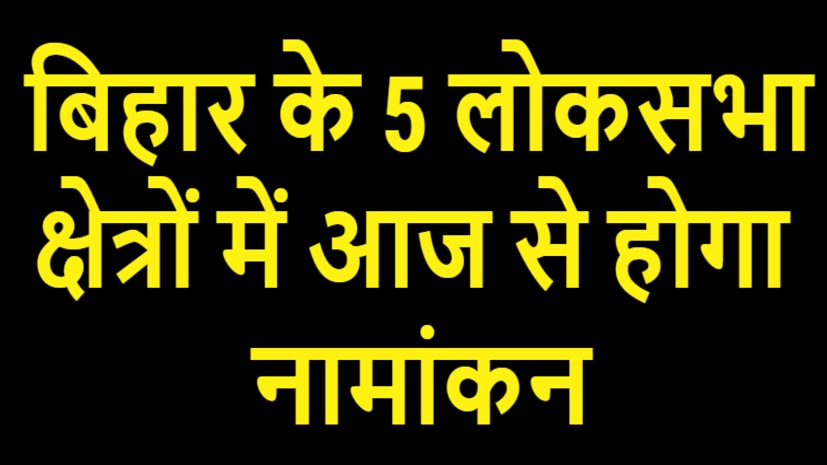बिहार के 5 लोकसभा क्षेत्रों में आज से शुरू होगा नामांकन, 6 मई को वोटिंग
