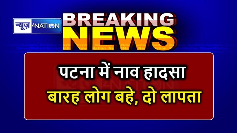 BREAKING NEWS : पटना में हुए नाव हादसे में दो लोग लापता, तलाश में जुटी गोताखोरों की टीम