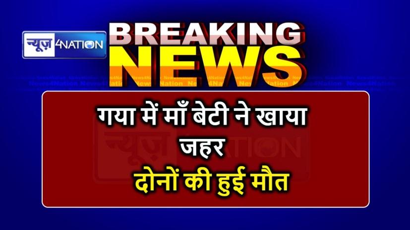 BIHAR NEWS : गया में बेटी के बाद माँ ने भी खा लिया जहर, दोनों की हुई मौत