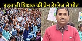 बिहार में एक हड़ताली शिक्षक की ब्रेन हेमरेज से मौत....सरकार ने कर दिया था सस्पेंड