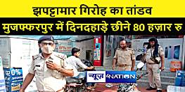 मुजफ्फरपुर में झपट्टामार गिरोह का तांडव, बैंक में रूपये जमा करने जा रहे शख्स से छीने 80 हज़ार रूपये