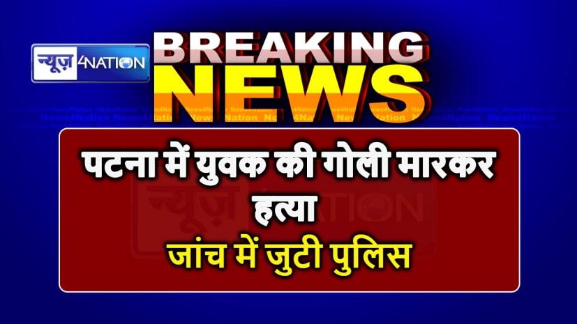 BIG BREAKING : पटना में अपराधियों ने की युवक की गोली मारकर हत्या, जाँच में जुटी पुलिस