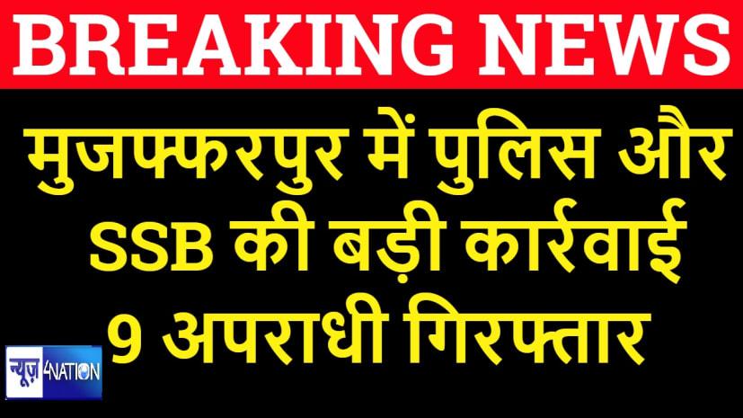 मुजफ्फरपुर पुलिस और SSB की संयुक्त कार्रवाई में 9 अपराधी गिरफ्तार, हथियार कारतूस के साथ दबोचा
