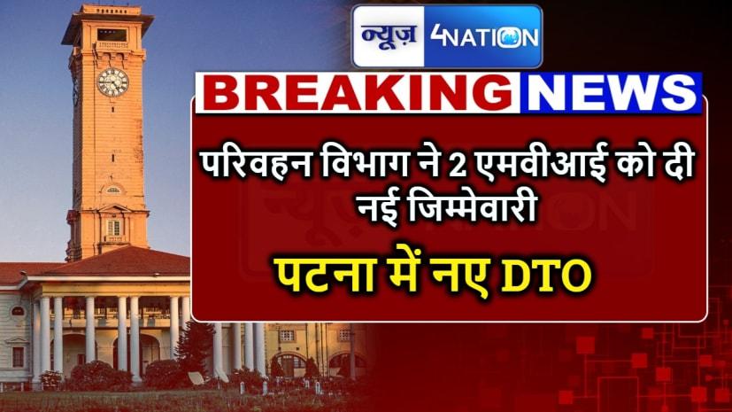 पटना में नए DTO की पदस्थापना, परिवहन विभाग ने दो MVI को दी नई जिम्मेदारी.....