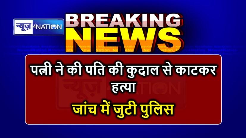 BIHAR NEWS : पत्नी ने कुदाल से काटकर की पति की हत्या, पुलिस ने किया गिरफ्तार