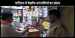 लॉकडाउन के बीच कटिहार में अपराधियों का तांडव, दवा दुकान में घुसकर लूट लिये 80 हजार