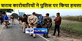शराब कारोबारियों ने छापेमारी करने गयी पुलिस टीम पर किया हमला, कई पुलिसकर्मी जख्मी