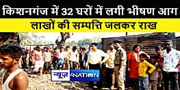 KISHANGANJ NEWS : 32 घरों में लगी भीषण आग, लाखों की सम्पत्ति जलकर राख