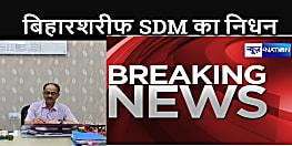 BREAKING NEWS : बिहारशरीफ के एसडीएम की कोरोना से मौत, एक माह से चल रहा था इलाज