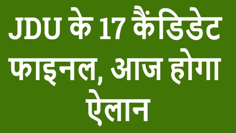 भारी विरोध के बाद भी कौशलेंद्र कुमार पर नीतीश को भरोसा, JDU के ये 17 कैंडिडेट फाइनल, देखिए लिस्ट