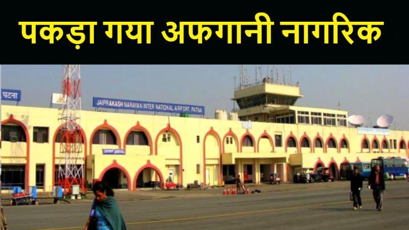 पटना एयरपोर्ट पर पकड़ा गया अफगानी नागरिक, पूछताछ में जुटी पुलिस