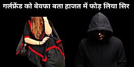 पटना में लव-सेक्स और धोखा, सनकी आशिक ने हाजत में फोड़ लिया सिर, कहा- गर्लफ्रेंड के हर शौक को पूरा किया अब कटना चाहती है