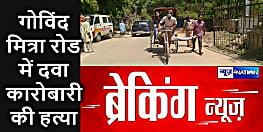 Big Breaking : पटना के गोविंद मित्रा रोड में दवा कारोबारी की दिनदहाड़े हत्या, ठेंगे पर सुशासन