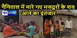 कश्मीर के बिहारी श्रमिकों की चिंता, नैनिताल को भूले : पहाड़ धंसने के बाद हादसे में मारे गए मजदूरों के परिवार की पुकार, हमारे अपनों का शव घर ला दे सरकार