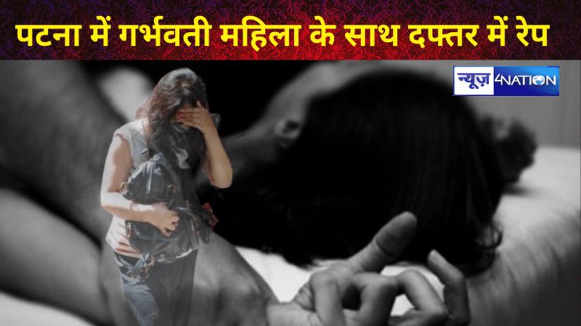 पटना में गर्भवती महिला के साथ बॉस ने किया रेप, महिला ने कहा- ऑफिस खत्म होने पर रोक लेता था और दफ्तर में बनाता था जबरन शारीरिक संबंध