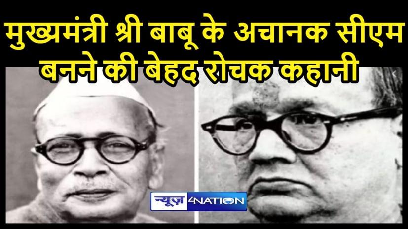 बिहार के पहले मुख्यमंत्री श्री बाबू के अचानक CM  बनने की बेहद रोचक कहानी,कैसे बन गए अबतक के प्रदेश के सबसे सफलतम मुख्यमंत्री