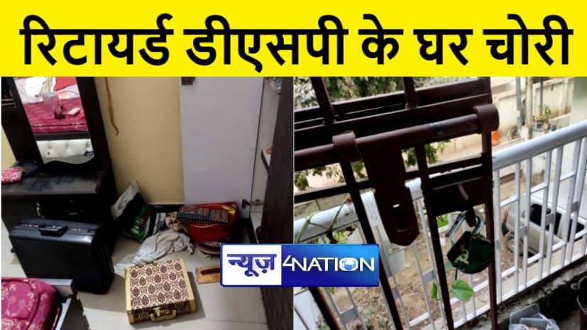 पटना में रिटायर्ड डीएसपी के घर लाखो की चोरी, जांच में जुटी पुलिस