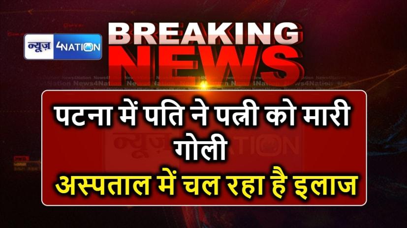 पटना में घरेलू विवाद में पति ने पत्नी को मारी गोली, अस्पताल में चल रहा है इलाज