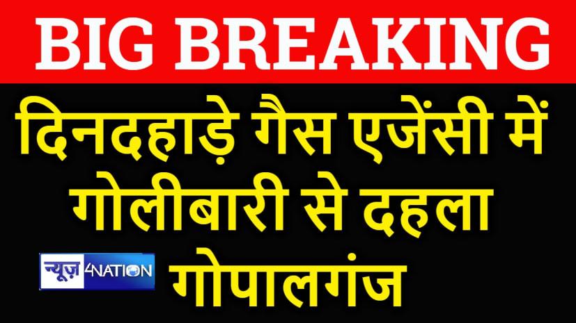 बड़ी खबर : दिनदहाड़े गैस एजेंसी में गोलीबारी से दहला गोपालगंज, 3 लोग गंभीर रूप से घायल