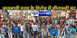 व्यवसायी हत्या के विरोध में सीतामढ़ी बंद, लोगों में आक्रोश