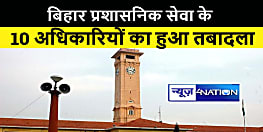 बिहार प्रशासनिक सेवा के 10 अधिकारियों का हुआ तबादला, राज्य सरकार ने जारी की अधिसूचना