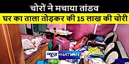 भागलपुर में चोरों ने मचाया तांडव, घर का ताला तोड़कर चुराए 15 लाख के सामान और गहने