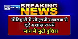 Motihari News : सीएसपी संचालक से अपराधियों ने लूटे 4 लाख रूपये, जांच में जुटी पुलिस