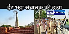 सीतामढ़ी में हत्याओं का सिलसिला जारी, अब ईंट भट्टा संचालक की हुई हत्या