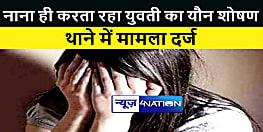 नाना ही वर्षों तक करता रहा युवती का यौन शोषण, आरोपी की तलाश में जुटी पुलिस
