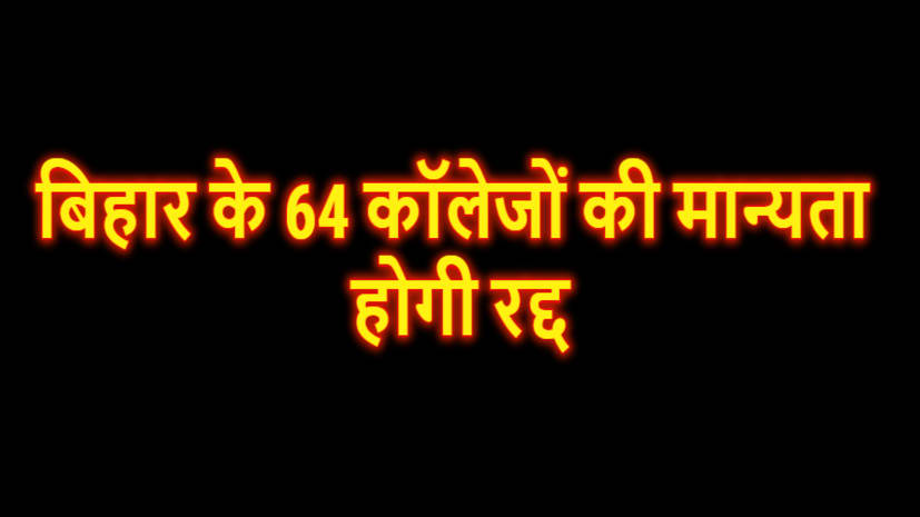 BIG BREAKING : राजनेताओं और प्राध्यापकों के रिश्तेदार के नाम पर चल रहे बिहार के 64 कॉलेजों की मान्यता होगी रद्द, मगध विश्विद्यालय टॉप पर