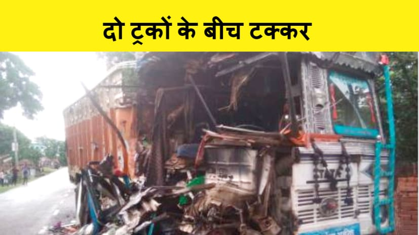 छपरा में दो ट्रकों के बीच आमने सामने की टक्कर, चालक गंभीर रूप से जख्मी