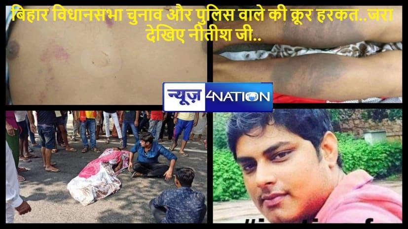 बिहार पुलिस का क्रूर चेहरा आया सामने... नवरात्रा में घर जा रहे युवक को बेरहमी से पीटा... मौत के बबाल...