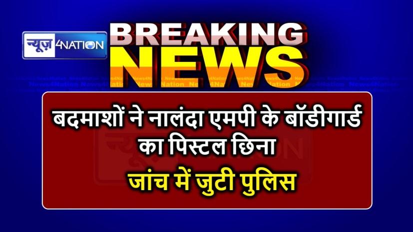 BIG BREAKING : बदमाशों ने नालंदा सांसद के बॉडीगार्ड का छिना पिस्टल, जांच में जुटी पुलिस