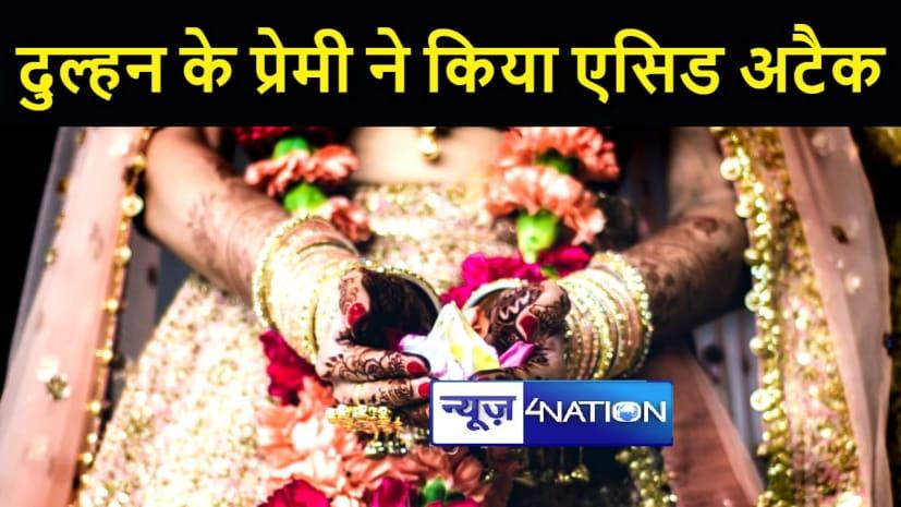BIHAR NEWS : प्रेमिका की शादी से नाराज प्रेमी ने दूल्हे पर किया एसिड अटैक, बैरंग लौटी बारात