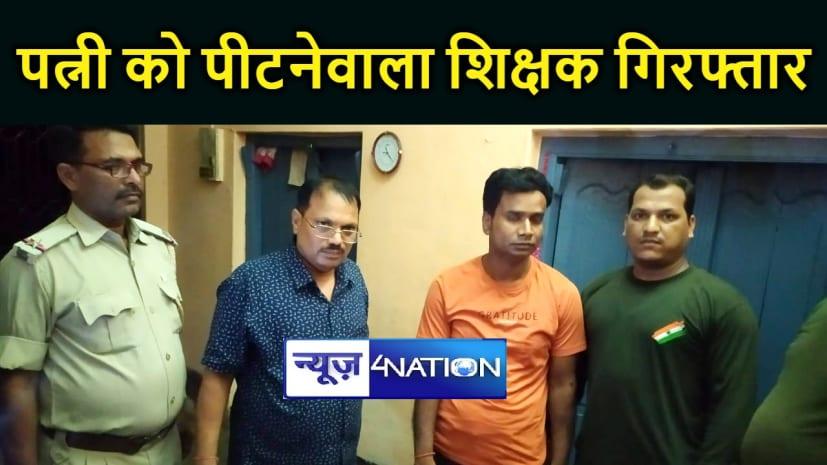 BIHAR NEWS : शिक्षक ने की पत्नी की पिटाई, वीडियो वायरल होने के बाद एसपी के आदेश पर हुआ गिरफ्तार