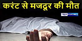 बेगूसराय: करंट की चपेट में आने से मजदूर की दर्दनाक मौत, परिजनों में मचा कोहराम