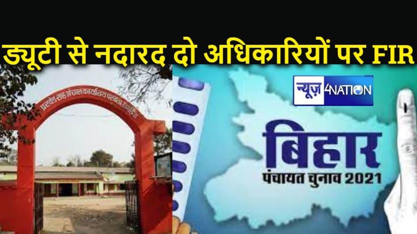 BIHAR PANCHAYAT ELECTION : चुनावी ड्यूटी से नदारद रहनेवाले दो अधिकारियों पर गिरी गाज, दर्ज हुई प्राथमिकी