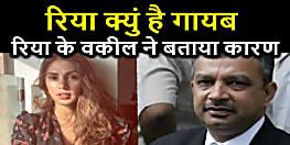 रिया चक्रवर्ती के वकील ने बताया गायब होने के पीछे की वजह, जानिए पूरा मामला