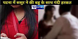 पटना में बहू पर ससुर की गंदी नजर, रात में कमरे में घुसकर की रेप की कोशिश, पति ने भी कहा फुल सपोर्ट करो