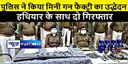 पुलिस ने मिनी गन फैक्ट्री का किया भंडाफोड़, हथियार के साथ दो को किया गिरफ्तार