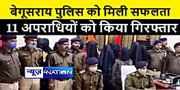बेगूसराय पुलिस ने 11 अपराधियों को किया गिरफ्तार, कई कांडों का हुआ खुलासा