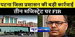 पटना जिला प्रशासन ने की बड़ी कार्रवाई, एम्स में तैनात तीन मजिस्ट्रेट पर दर्ज कराया एफआईआर