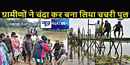 बाढ़ के कारण गांवों का संपर्क टूटा तो ग्रामीणों ने चंदा कर बनाया चचरी पुल,  नेता या प्रशासन का नही मिला सहयोग